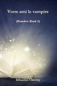 Votre ami le vampire (Brandon Klark t. 2) par Sébastien Chevrey