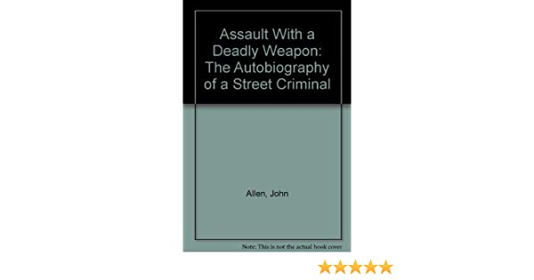 Assault With A Deadly Weapon The Autobiography Of A Street Criminal
