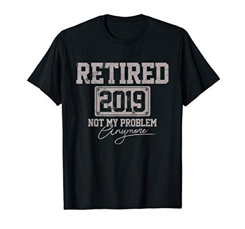 Retired 2019 Shirt Not My Problem Anymore Retirement Gift