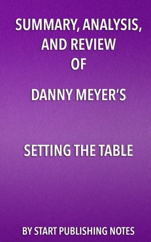 Summary, Analysis, and Review of Danny Meyer's Setting the Table: The Transforming Power of Hospitality in Business (Table Setting The Danny Meyer)