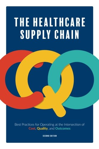 The Healthcare Supply Chain: Best Practices for Operating at the Intersection of Cost, Quality, and Outcomes: Second Edition (Supply Chain Best Practices)