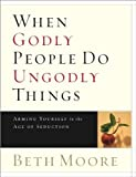 When Godly People Do Ungodly Things, Beth Moore, 0633090352