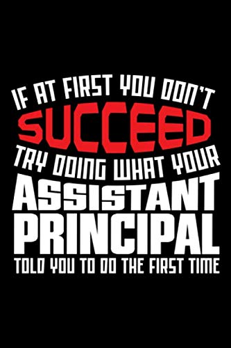 If At First You Don't Succeed Try Doing What Your Assistant Principal Told You To Do The First Time: Assistant Principal Gifts for Writing and Taking Notes (Assistant Principal Journal) (Vacation Christmas Do What To For)