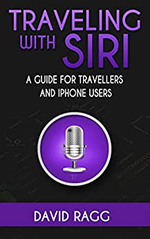 Traveling with Siri: A Guide for Travelers and iPhone Users by [Ragg, David]