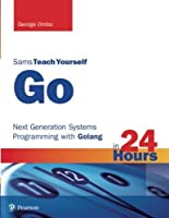 Go in 24 Hours, Sams Teach Yourself: Next Generation Systems Programming with Golang Front Cover
