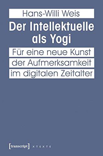 Der Intellektuelle als Yogi: Für eine neue Kunst der Aufmerksamkeit im digitalen Zeitalter (X-Texte zu Kultur und Gesellschaft)