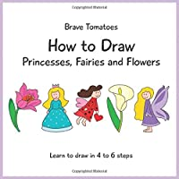 How to Draw Princesses, Fairies and Flowers (Step by step drawing books for kids)