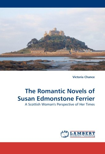 The Romantic Novels of Susan Edmonstone Ferrier: A Scottish Woman''s Perspective of Her Times by Chance Victoria