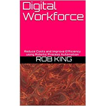 Digital Workforce: Reduce Costs and Improve Efficiency using Robotic Process Automation