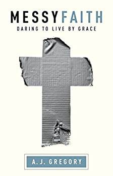 Messy Faith: Daring to Live by Grace by [Gregory, A. J.]
