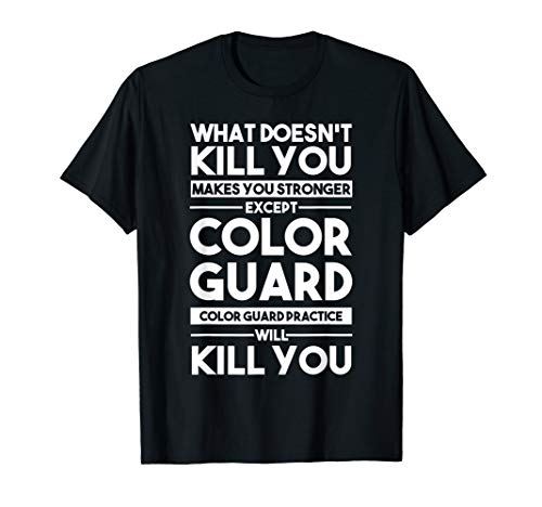 What Doesn't Kill You Makes You Stronger Except Color Guard T-Shirt