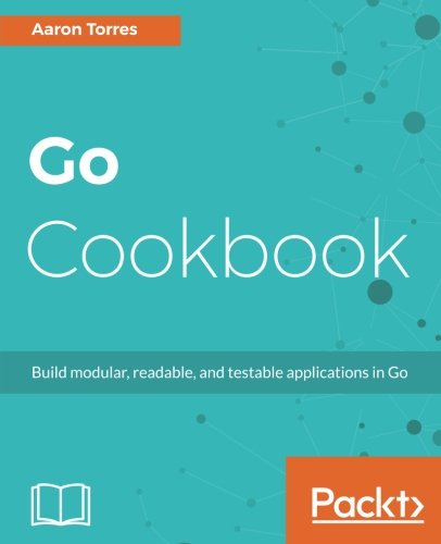Go Cookbook: Build modular, readable, and testable applications in Go by Packt Publishing - ebooks Account