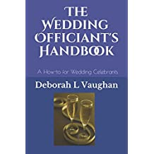 The Wedding Officiant's Handbook: A Guide for Wedding Officiants - A How-to for Wedding Celebrants including Ceremonies and Resources