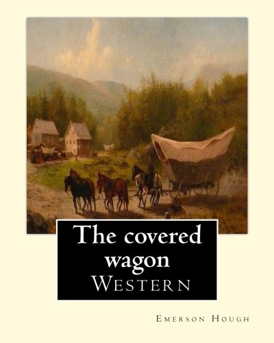 The covered wagon (1922), By Emerson Hough, A NOVEL: about a group of pioneers traveling through the old West from Kansas to Oregon.