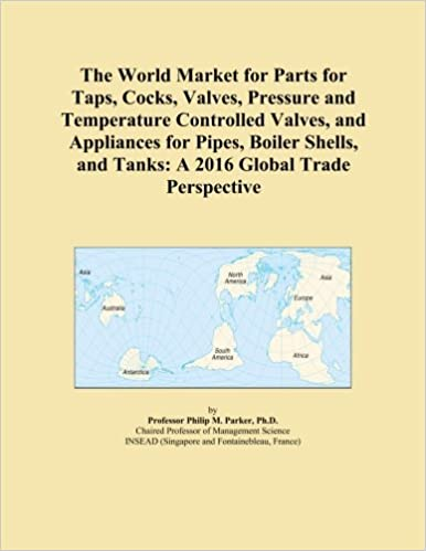 Book The World Market for Parts for Taps, Cocks, Valves, Pressure and Temperature Controlled Valves, and Appliances for Pipes, Boiler Shells, and Tanks: A 2016 Global Trade Perspective