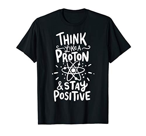 Think Like A Proton And Stay Positive Science Gift T-Shirt