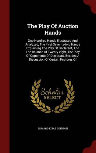 Read Online The Play Of Auction Hands: One Hundred Hands Illustrated And Analyzed, The First Seventy-two Hands Explaining The Play Of Declarant, And The Balance ... Besides A Discussion Of Certain Features Of PDF