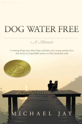 DOG WATER FREE, A Memoir: A coming-of-age story about an improbable journey to find emotional truth