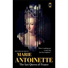 MARIE ANTOINETTE: The last Queen of France. The Entire Life Story (GREAT BIOGRAPHIES Book 1)