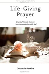 Life-Giving Prayer: Practical Ways to Improve Your Communication with God