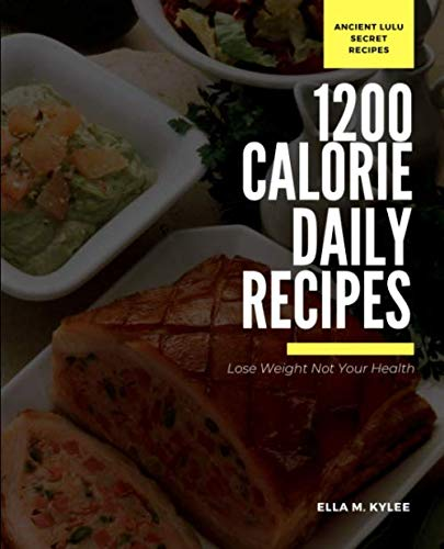 Lose your Weight not your Health: 1200 daily calorie diet plan The Ancient Lulu 1200 Daily Calorie Secret Recipes to healthy weight loss (1200 Calorie A Day Diet Meal Plan)