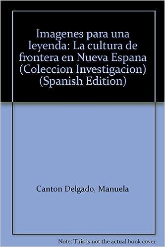 Imágenes para una leyenda: La cultura de frontera en Nueva España (Colección Investigación) (Spanish Edition): Manuela Cantón Delgado: 9788487062001: ...