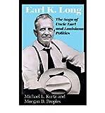 Earl K. Long: The Saga of Uncle Earl and Louisiana Politics by Michael L. Kurtz front cover