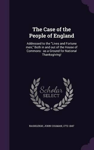 The Case of the People of England: Addressed to the Lives and Fortune men, Both in and out of the House of Commons : as a Ground for National Thanksgiving! ebook