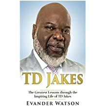 TD Jakes: The Greatest Lessons through the Inspiring Life of TD Jakes