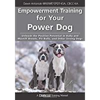 Empowerment Training for Your Power Dog: Unleash the Positive Potential in Bully and Mastiff Breeds, Pit Bulls, and Other Strong Dogs