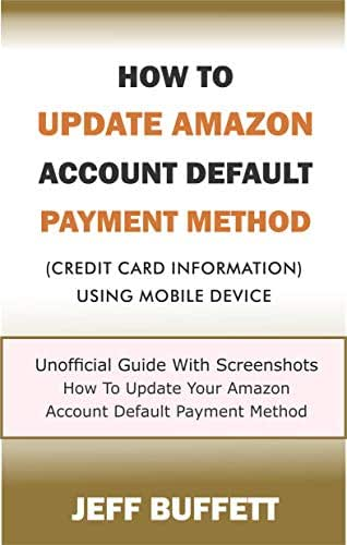 How To Update Amazon Account Default Payment Method (Credit Card Information) Using Mobile Device: Unofficial Guide With Screenshots - How To Update Your ... Method With Your Mobile Device Book 1)