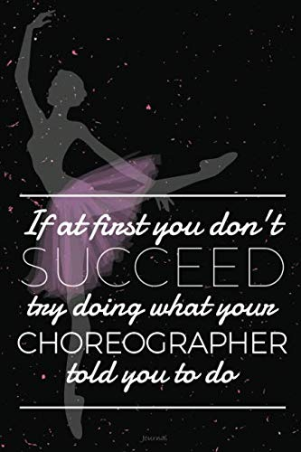 If At First You Don't Succeed Try Doing What Your Choreographer Told You To Do Journal: Blank and Lined Notebook