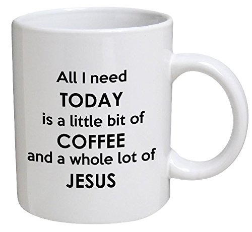 All I need Today Is A Little Bit Of Coffee And A Whole Lot Of Jesus 11 Ounces Funny Coffee - Coffee Bits