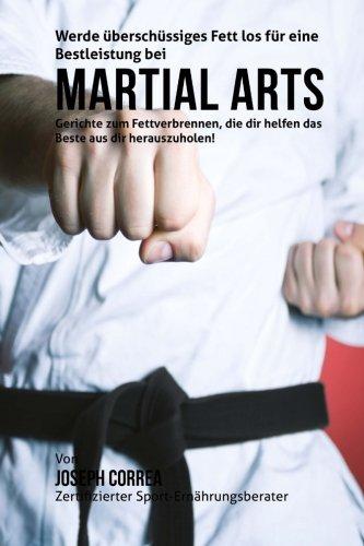 Werde uberschussiges Fett los fur eine Bestleistung bei Martial Arts: Gerichte zum Fettverbrennen, die dir helfen das Beste aus dir herauszuholen! (German Edition) pdf
