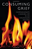 Consuming Grief : Compassionate Cannibalism in an Amazonian Society, Conklin, Beth A., 0292712324