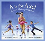 img - for A is for Axel: An Ice Skating Alphabet   [A IS FOR AXEL] [Hardcover] book / textbook / text book
