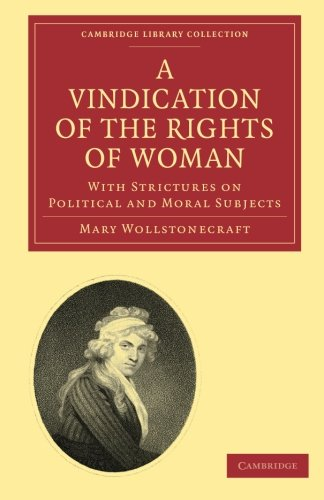 A Vindication of the Rights of Woman: With Strictures On Political And Moral Subjects (Cambridge Library Collection - Br