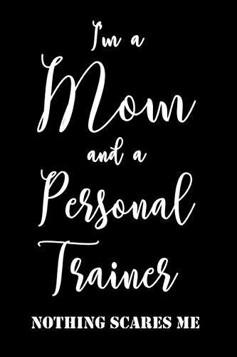 I am a mom and a personal trainer nothing scares me: Personal Trainer Mom Lined Notebook/Journal Gift Idea To PT Mothers As A Valentines Day, Mothers Day, Birthday And Christmas Gift