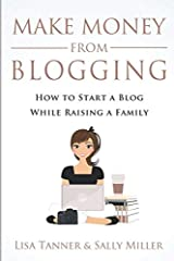 Make Money From Blogging: How To Start A Blog While Raising A Family Paperback