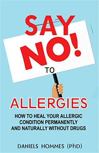 SAY NO TO ALLERGIES: How To Heal Your Allergic Condition