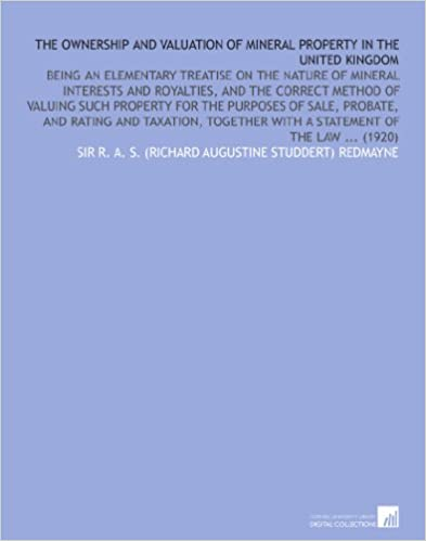 The Ownership and Valuation of Mineral Property in the United Kingdom: Being an Elementary Treatise on the Nature of Mineral Interests and Royalties, ... With a Statement of the Law ... (1920)
