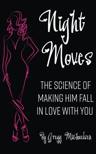 Night Moves: The Science Of Making Him Fall In Love With You (Relationship and Dating Advice for Women) (Volume 18)