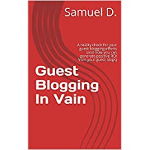 Guest Blogging In Vain: A reality check for your guest blogging efforts (and how you can generate positive ROI from your guest blogs)