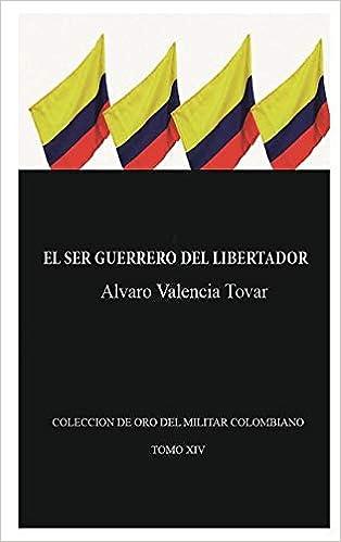 El Ser Guerrero del Libertador: Biografía Militar de Simón Bolívar: Amazon.es: Valencia Tovar, Alvaro: Libros
