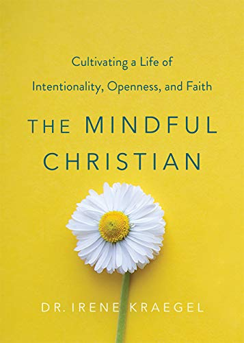 The Mindful Christian: Cultivating a Life of Intentionality, Openness, and Faith