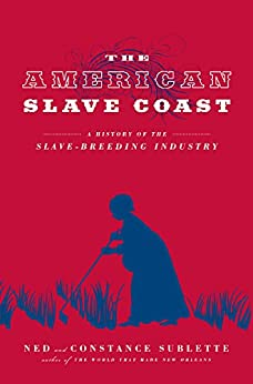 The American Slave Coast: A History of the Slave-Breeding Industry by [Sublette, Ned, Sublette, Constance]