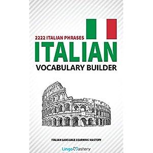 Italian Vocabulary Builder: 2222 Italian Phrases To Learn Italian And Grow Your Vocabulary (Italian Language Learning Mastery)