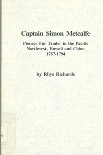 Captain Simon Metcalfe Pioneer Fur Trader in the Pacific Northwest, Hawaii and China 1787-1794 (Alaska History)