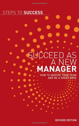 Succeed as a New Manager: How to Inspire Your Team and be a Great Boss (Steps to Success)