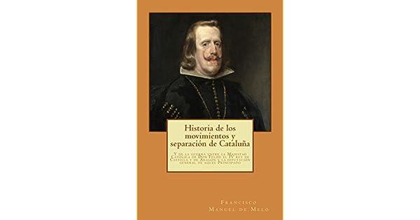 Historia de los movimientos y separación de Cataluña: Y de la guerra entre la Majestad Católica de Don Felipe... eBook: Francisco Manuel de Melo: ...